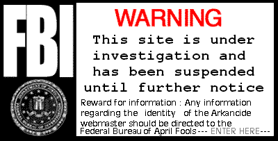 WARNING by entering this site your IP address will be logged in an ongoing investigation of this site.  Any information about the webmaster(s) identity should be directed to the Federal Bureau of April Fools and other shananaguns... If you are not directed into the site just click the FBI warning....  April Fools